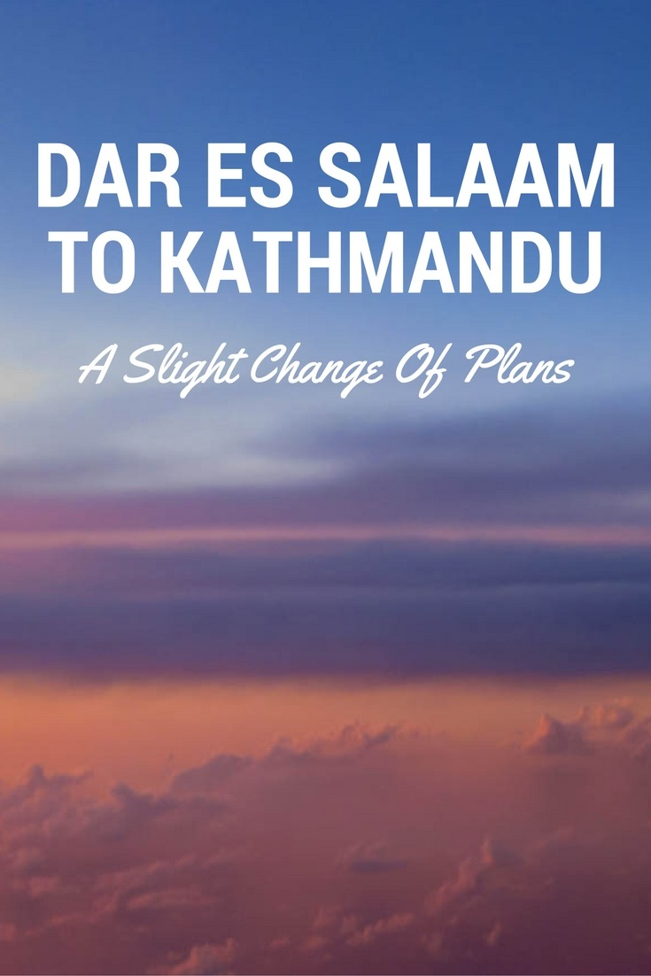 Dar Es Salaam to Kathmandu - A Slight Change Of Plans