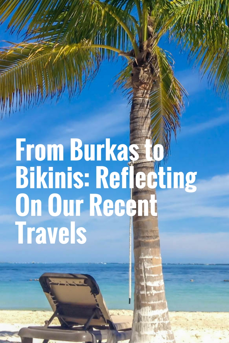 From Burkas to Bikinis: Reflecting On Our Recent Travels