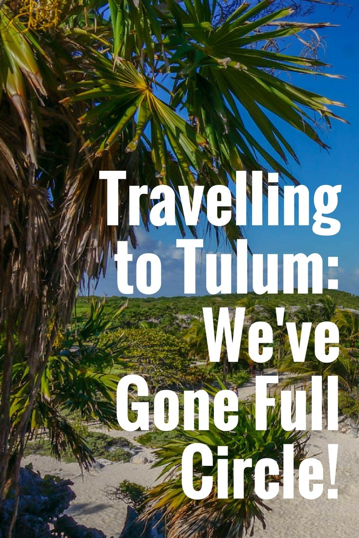 Travelling to Tulum: We've Gone Full Circle!