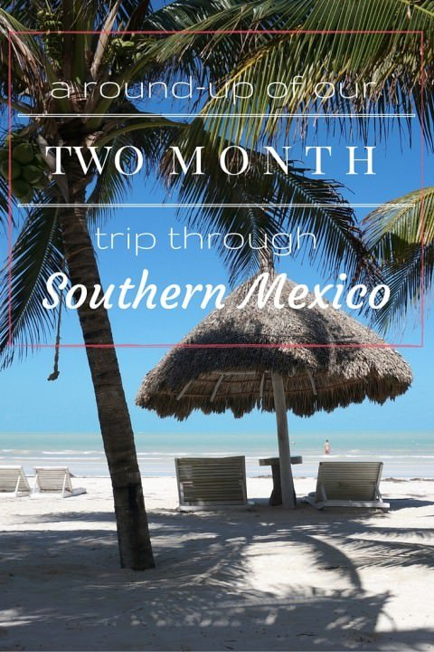 A Round-Up Of Our 2 Month Trip Through Southern Mexico