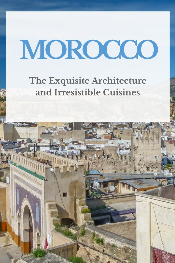 The Exquisite Architecture and Irresistible Cuisines of Morocco