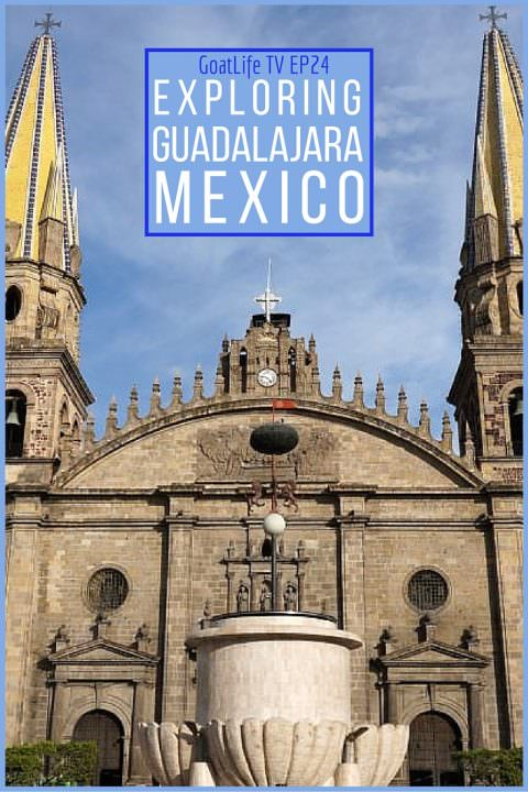 GoatLife TV Episode 24 – Exploring Guadalajara, Mexico