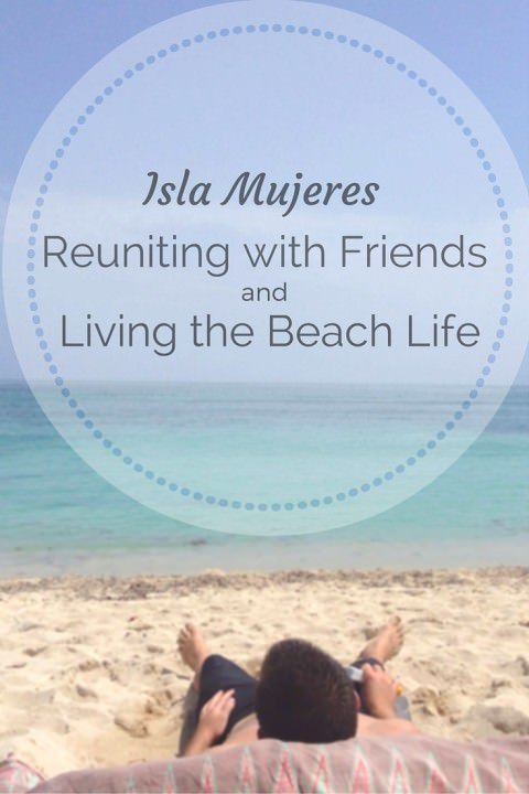 Isla Mujeres – Reuiniting With Friends and Living the Beach Life