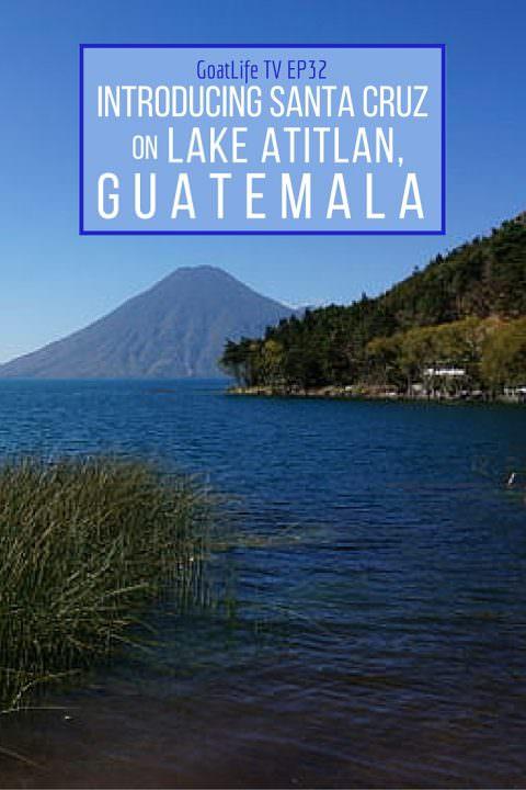 GoatLife TV Episode 32 – Introducing Santa Cruz on Lake Atitlan, Guatemala