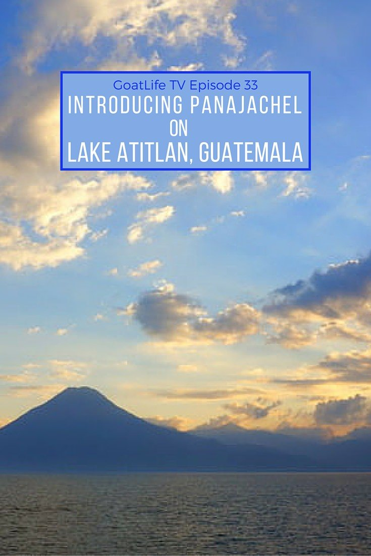 GoatLife TV Episode 33 – Introducing Panajachel on Lake Atitlan, Guatemala