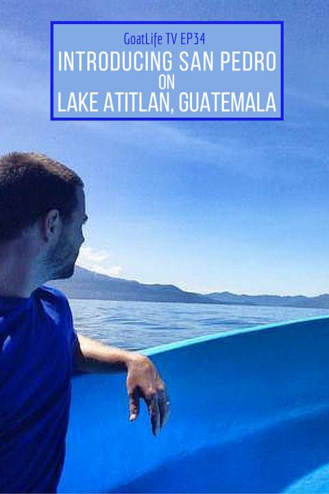 GoatLife TV Episode 34 – Introducing San Pedro on Lake Atitlan, Guatemala