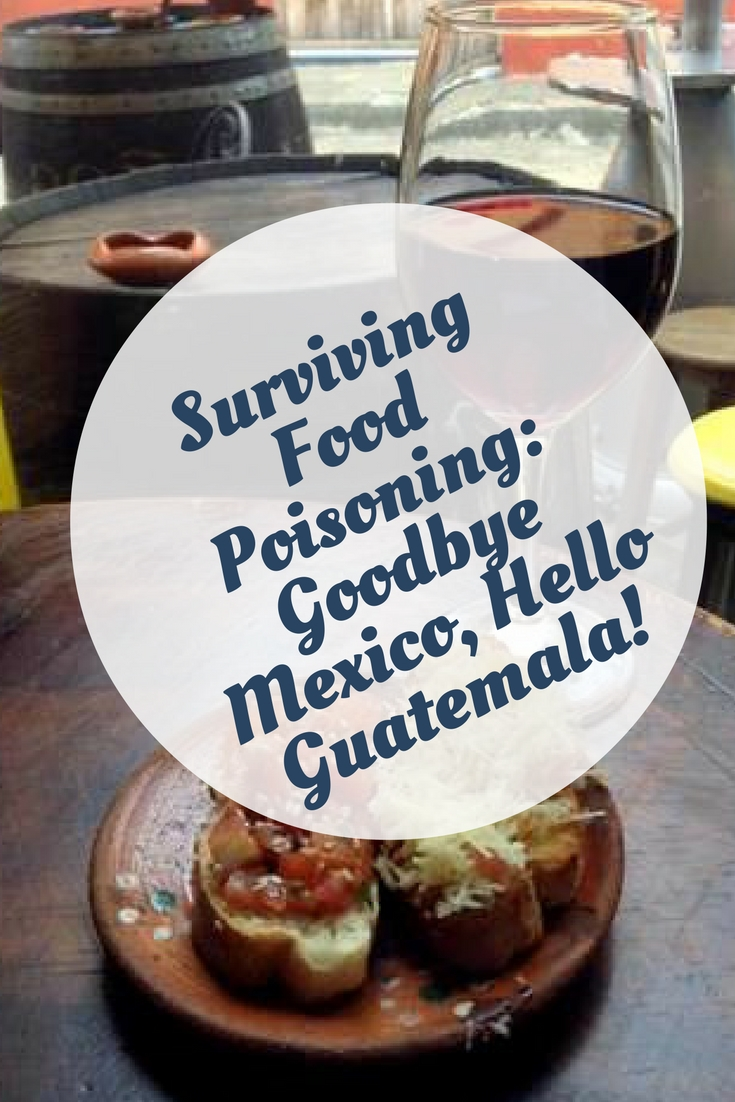 Surviving Food Poisoning- Goodbye Mexico, Hello Guatemala!