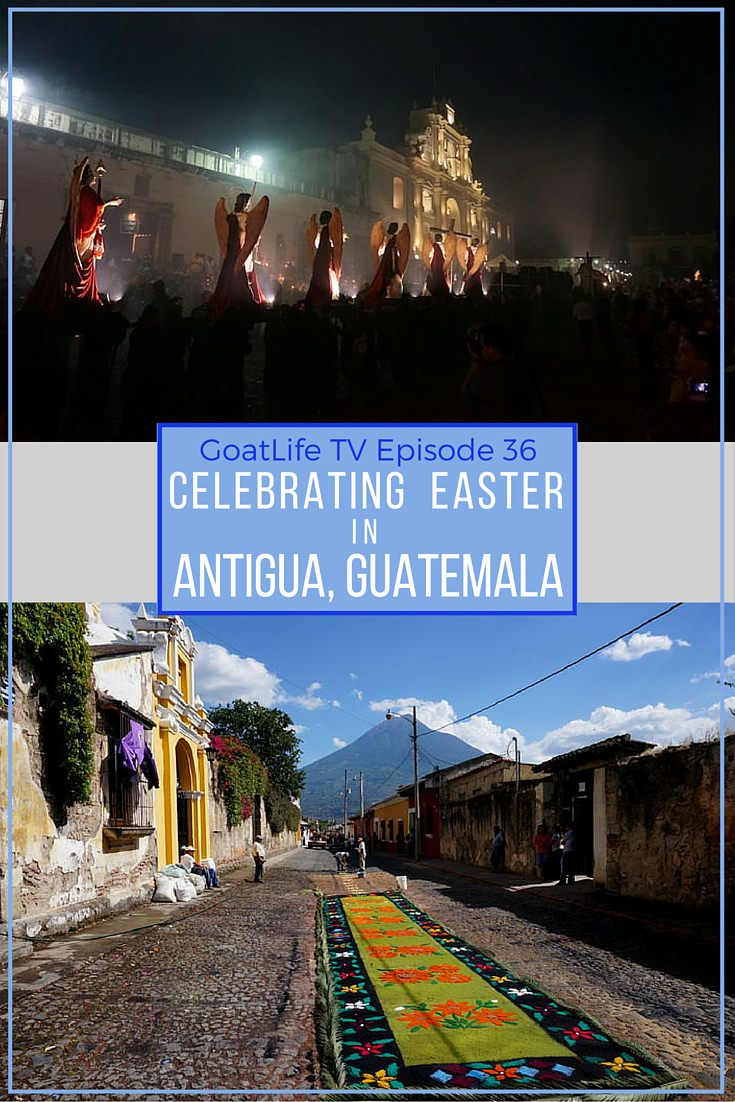 GoatLife TV Episode 36 – Celebrating Easter In Antigua, Guatemala