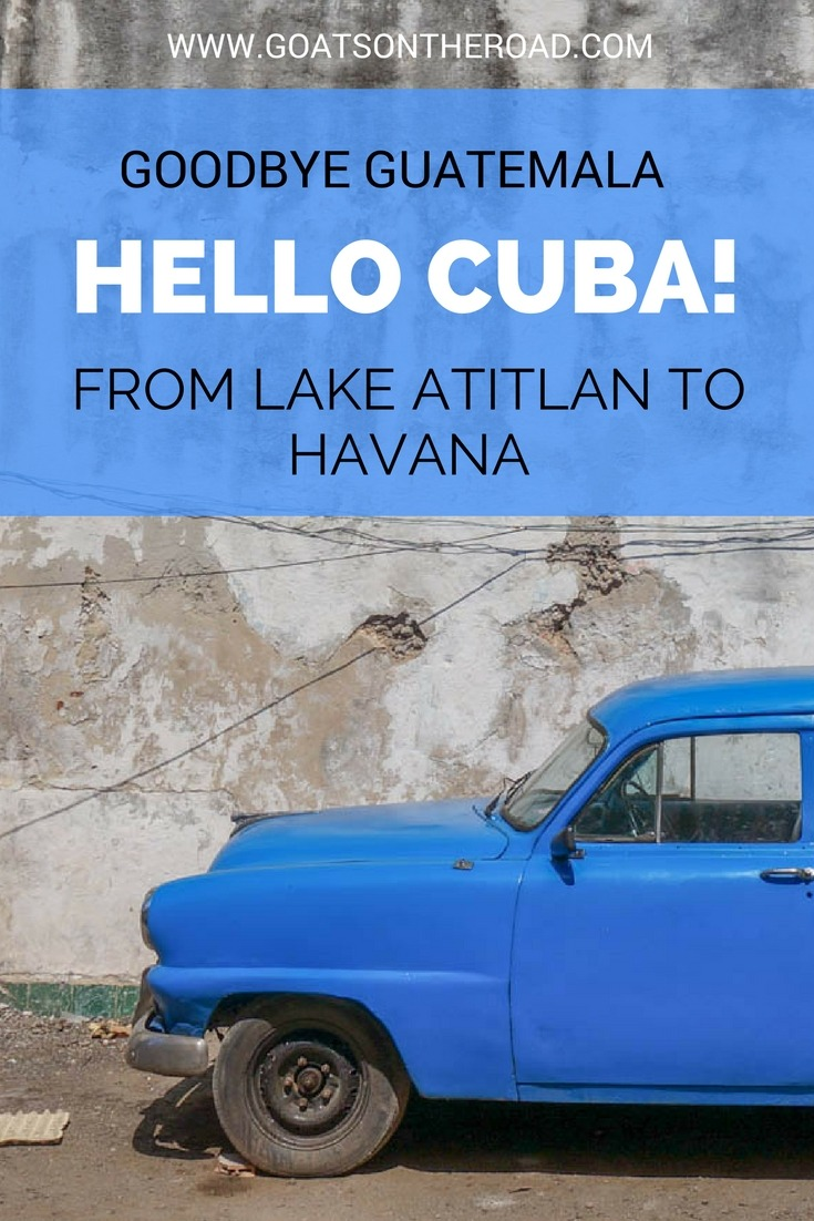 Goodbye Guatemala, Hello Cuba - Our Journey from Lake Atitlan to Havana