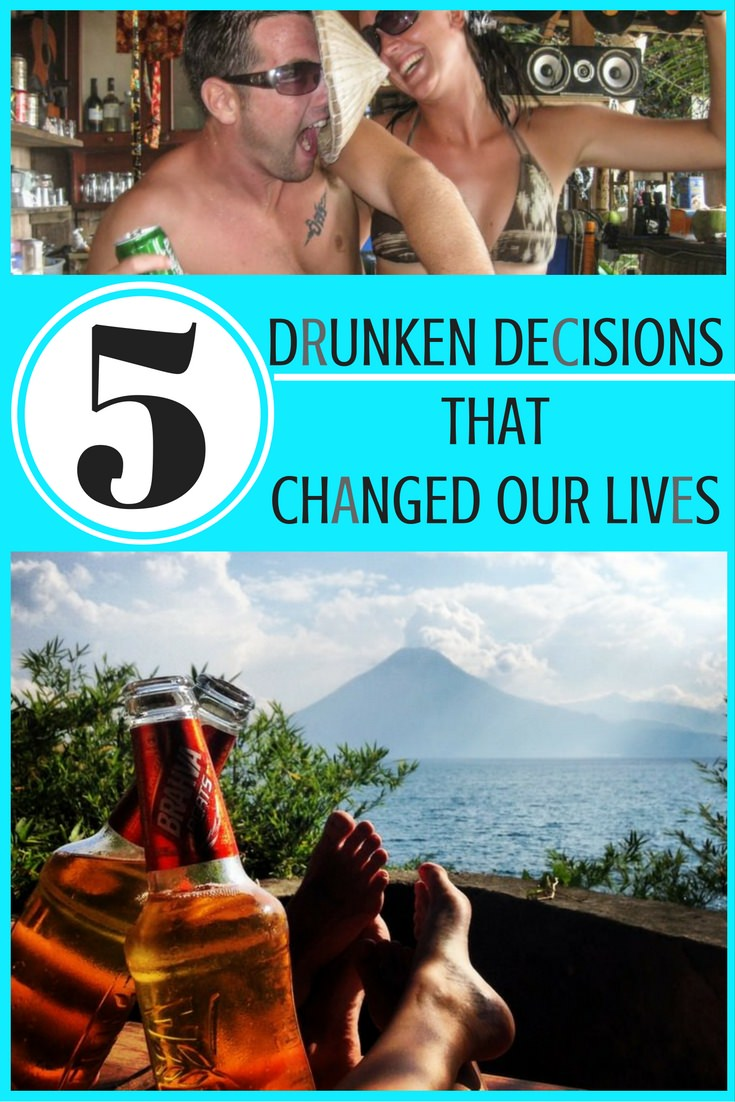 5 Drunken Decisions That Changed Our Lives (1)