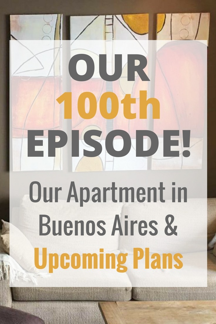 Our 100th Episode! Our Apartment in Buenos Aires & Upcoming Plans